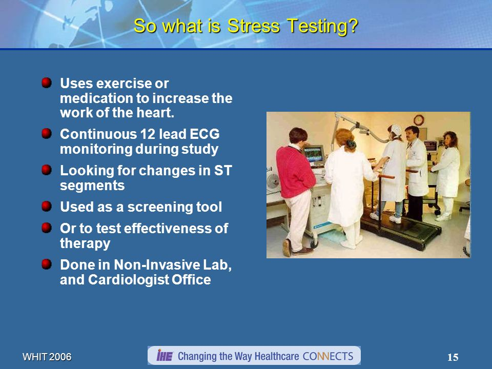 WHIT 2006 15 So what is Stress Testing? Uses exercise or medication to increase the work of the heart. Continuous 12 lead ECG monitoring during study