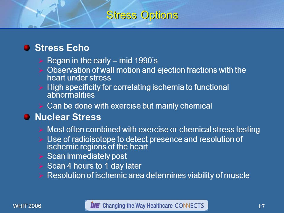 WHIT 2006 17 Stress Options Stress Echo Began in the early – mid 1990s Observation of wall motion and ejection fractions with the heart under stress High specificity for correlating ischemia to functional abnormalities Can be done with exercise but mainly chemical Nuclear Stress Most often combined with exercise or chemical stress testing Use of radioisotope to detect presence and resolution of ischemic regions of the heart Scan immediately post Scan 4 hours to 1 day later Resolution of ischemic area determines viability of muscle