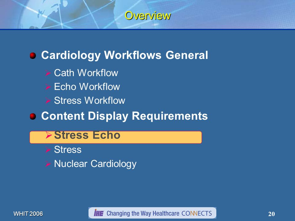 WHIT 2006 20 Overview Cardiology Workflows General Cath Workflow Echo Workflow Stress Workflow Content Display Requirements Stress Echo Stress Nuclear Cardiology