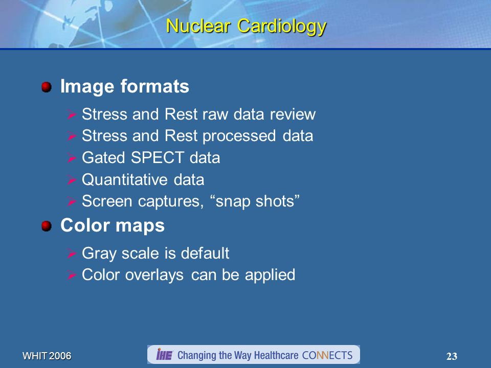 WHIT 2006 23 Nuclear Cardiology Image formats Stress and Rest raw data review Stress and Rest processed data Gated SPECT data Quantitative data Screen captures, snap shots Color maps Gray scale is default Color overlays can be applied