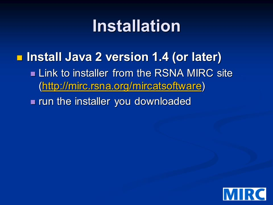Installation Install Java 2 version 1.4 (or later) Install Java 2 version 1.4 (or later) Link to installer from the RSNA MIRC site (http://mirc.rsna.org/mircatsoftware) Link to installer from the RSNA MIRC site (http://mirc.rsna.org/mircatsoftware)http://mirc.rsna.org/mircatsoftware run the installer you downloaded run the installer you downloaded
