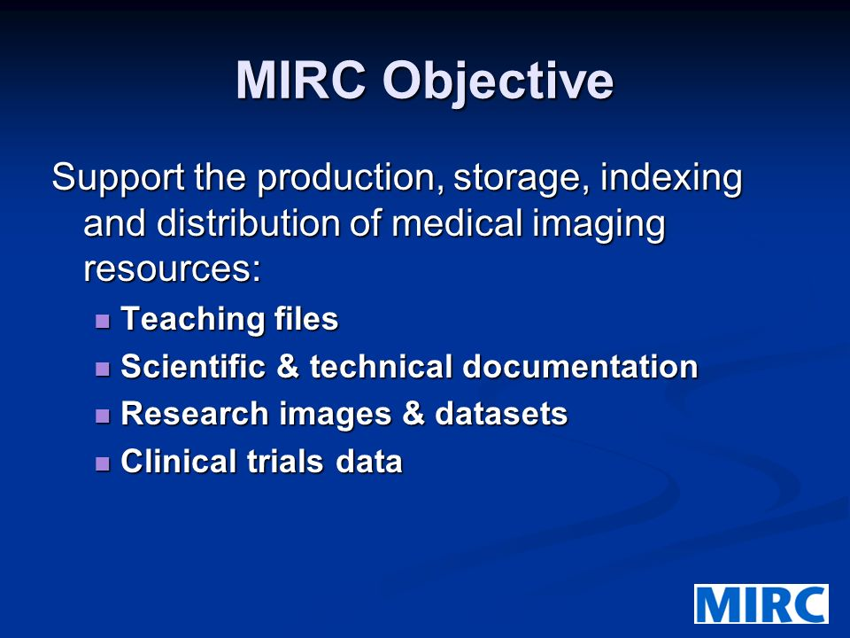MIRC Objective Support the production, storage, indexing and distribution of medical imaging resources: Teaching files Teaching files Scientific & technical documentation Scientific & technical documentation Research images & datasets Research images & datasets Clinical trials data Clinical trials data