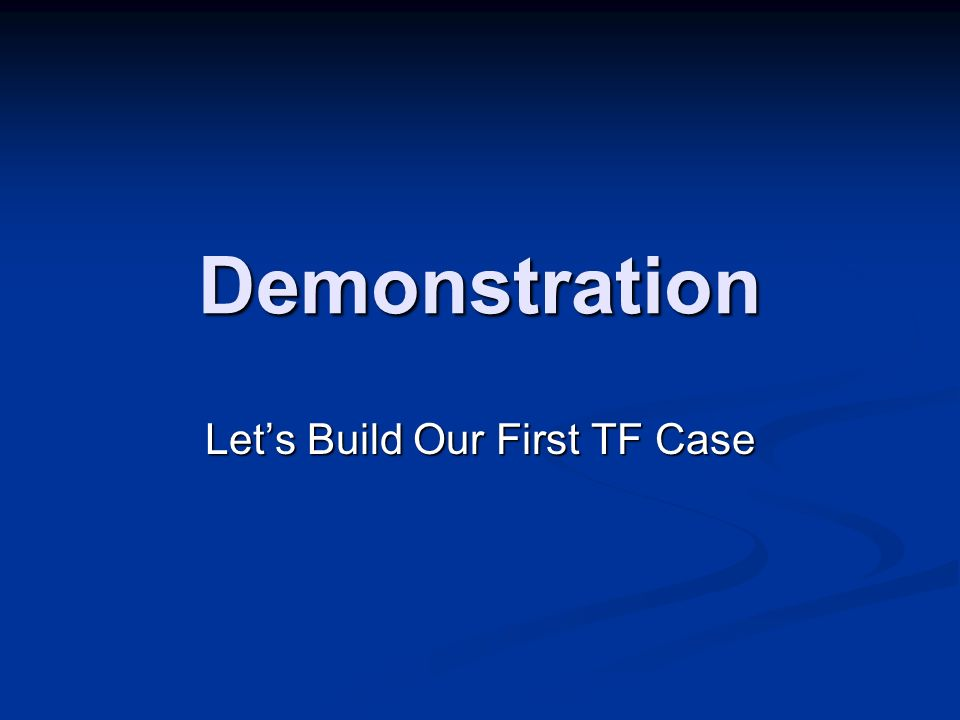 Demonstration Lets Build Our First TF Case