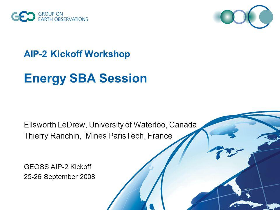 AIP-2 Kickoff Workshop Energy SBA Session Ellsworth LeDrew, University of Waterloo, Canada Thierry Ranchin, Mines ParisTech, France GEOSS AIP-2 Kickoff 25-26 September 2008