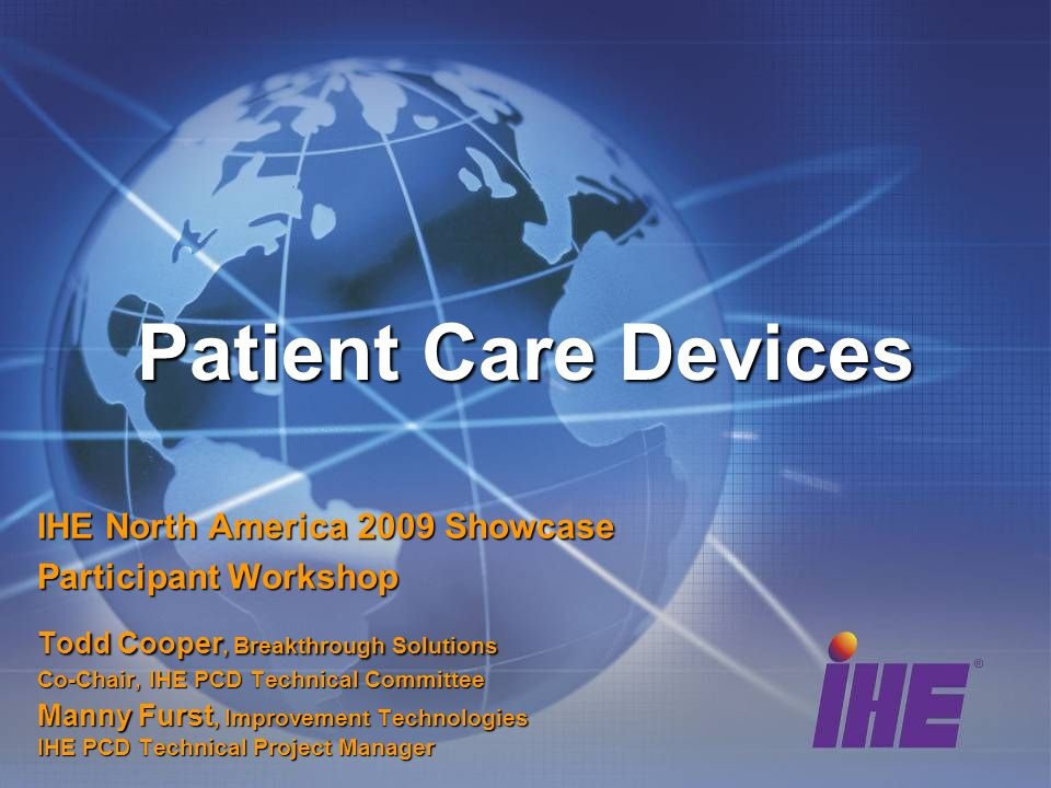 Patient Care Devices IHE North America 2009 Showcase Participant Workshop Todd Cooper, Breakthrough Solutions Co-Chair, IHE PCD Technical Committee Manny Furst, Improvement Technologies IHE PCD Technical Project Manager