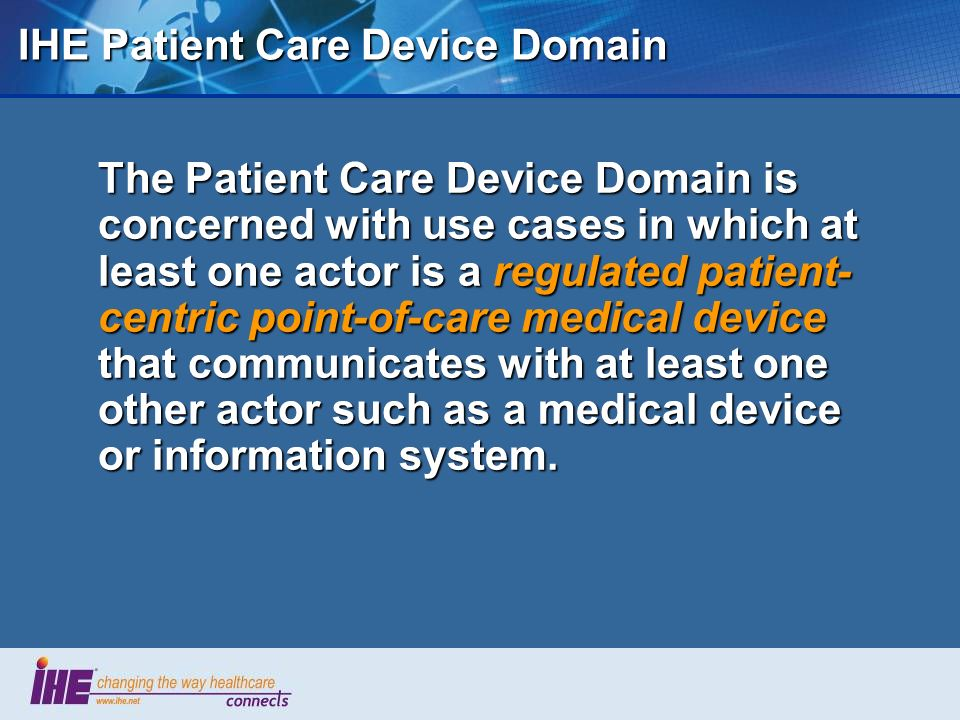 IHE Patient Care Device Domain The Patient Care Device Domain is concerned with use cases in which at least one actor is a regulated patient- centric point-of-care medical device that communicates with at least one other actor such as a medical device or information system.