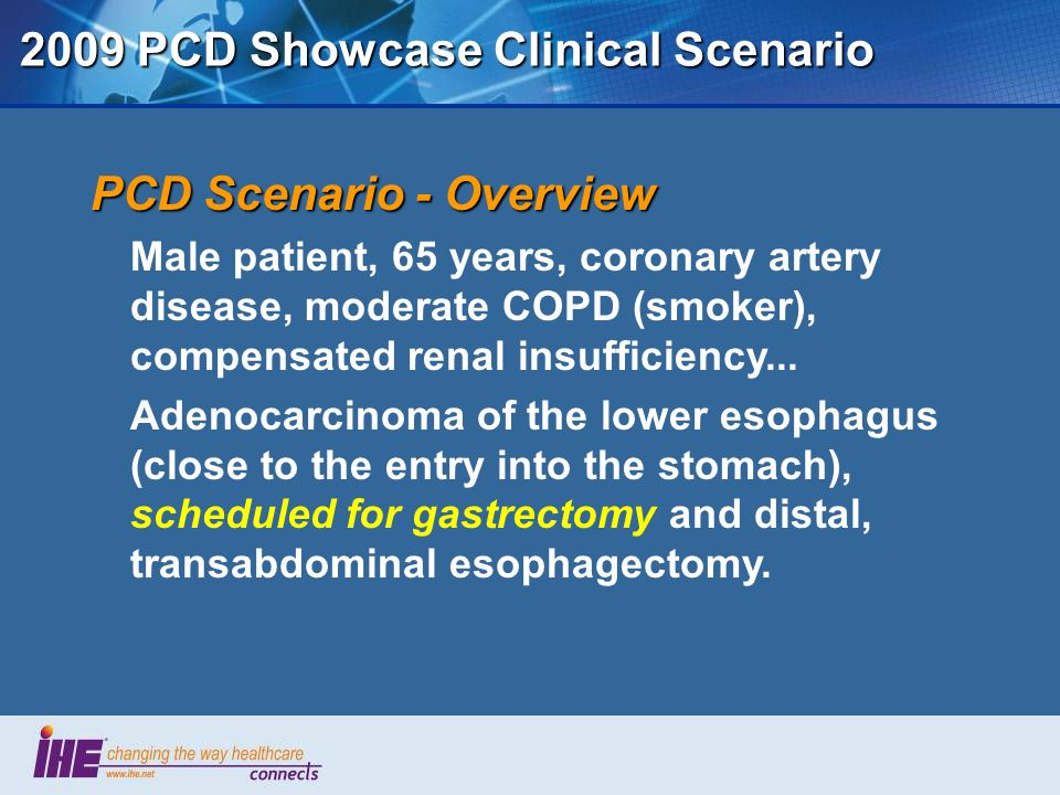 2009 PCD Showcase Clinical Scenario PCD Scenario - Overview Male patient, 65 years, coronary artery disease, moderate COPD (smoker), compensated renal insufficiency...