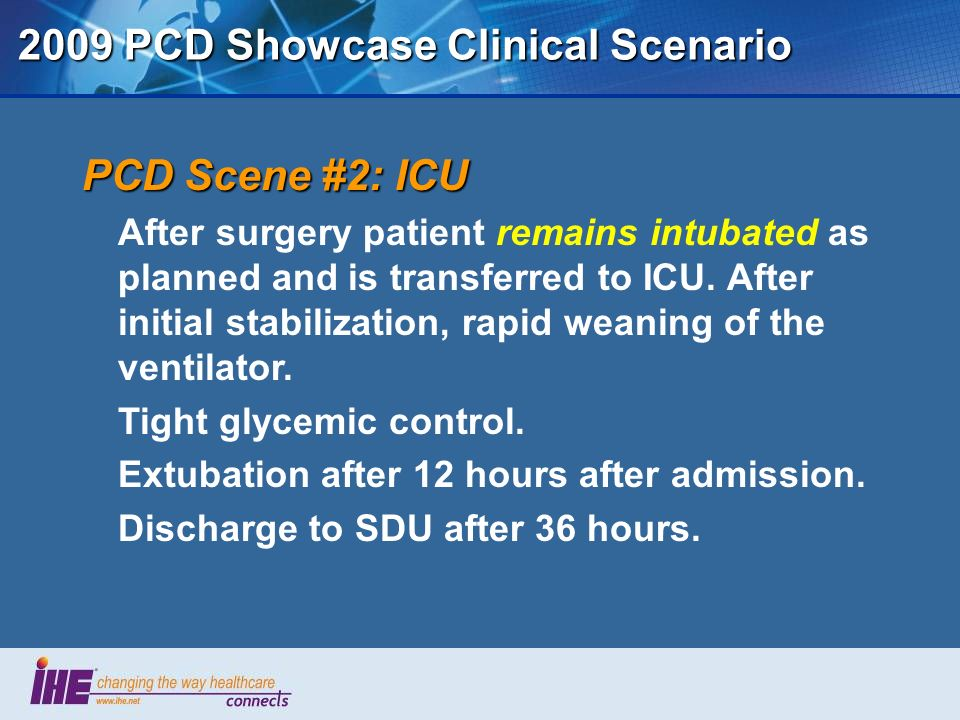 2009 PCD Showcase Clinical Scenario PCD Scene #2: ICU After surgery patient remains intubated as planned and is transferred to ICU.