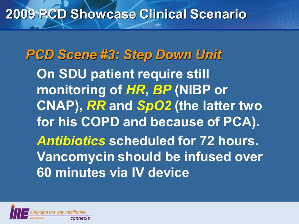 2009 PCD Showcase Clinical Scenario PCD Scene #3: Step Down Unit On SDU patient require still monitoring of HR, BP (NIBP or CNAP), RR and SpO2 (the latter two for his COPD and because of PCA).