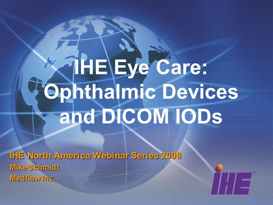 IHE Eye Care: Ophthalmic Devices and DICOM IODs IHE North America Webinar Series 2008 Mike Schmidt Medflow Inc.