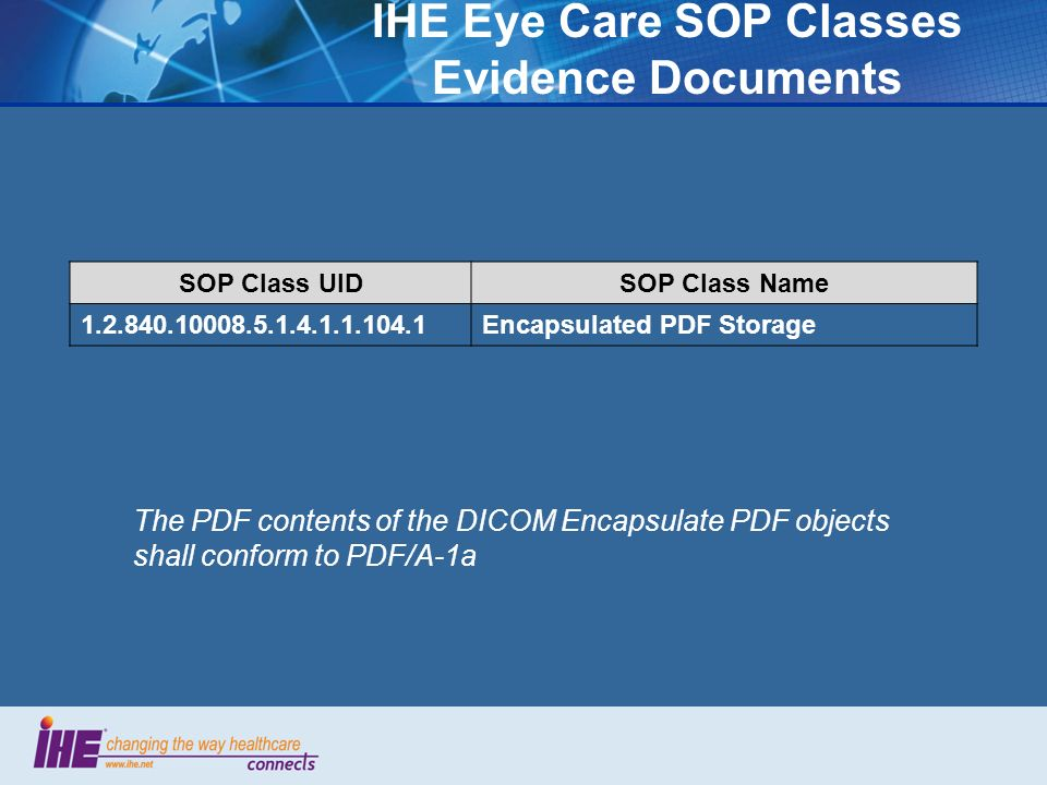 IHE Eye Care SOP Classes Evidence Documents SOP Class UIDSOP Class Name 1.2.840.10008.5.1.4.1.1.104.1Encapsulated PDF Storage The PDF contents of the