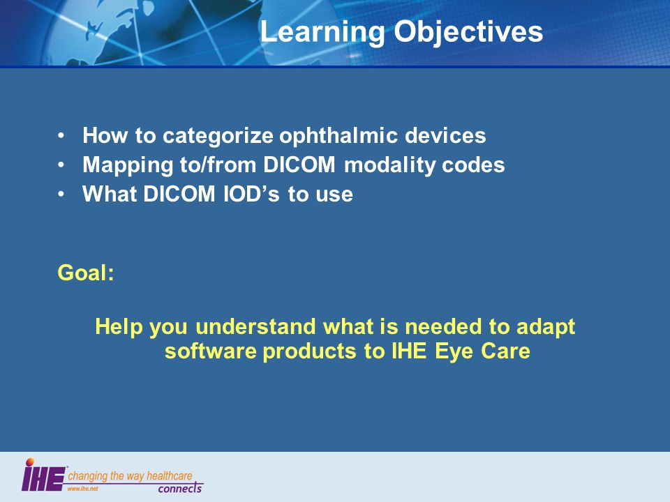 Learning Objectives How to categorize ophthalmic devices Mapping to/from DICOM modality codes What DICOM IODs to use Goal: Help you understand what is