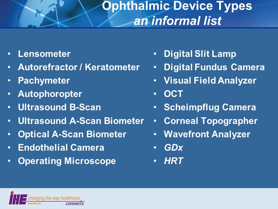 Ophthalmic Device Types an informal list Lensometer Autorefractor / Keratometer Pachymeter Autophoropter Ultrasound B-Scan Ultrasound A-Scan Biometer