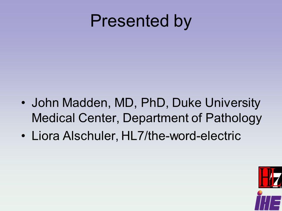 Presented by John Madden, MD, PhD, Duke University Medical Center, Department of Pathology Liora Alschuler, HL7/the-word-electric
