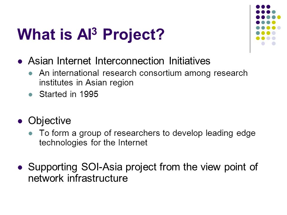 What is AI 3 Project? Asian Internet Interconnection Initiatives An international research consortium among research institutes in Asian region Starte