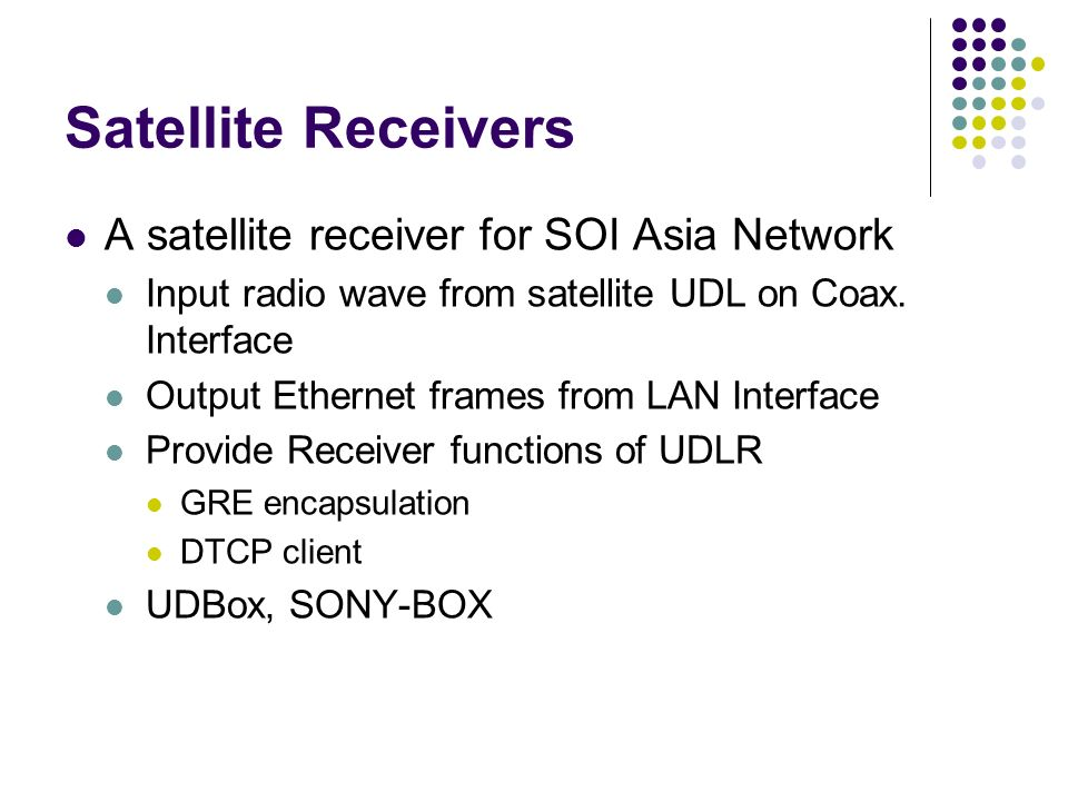 Satellite Receivers A satellite receiver for SOI Asia Network Input radio wave from satellite UDL on Coax. Interface Output Ethernet frames from LAN I