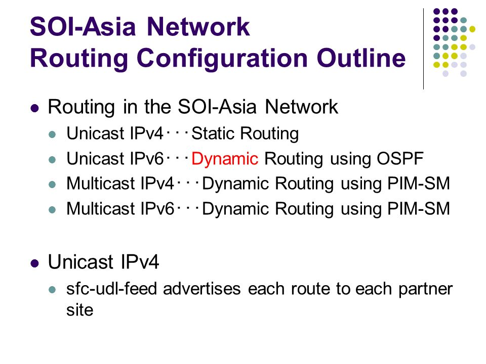 SOI-Asia Network Routing Configuration Outline Routing in the SOI-Asia Network Unicast IPv4 Static Routing Unicast IPv6 Dynamic Routing using OSPF Mul
