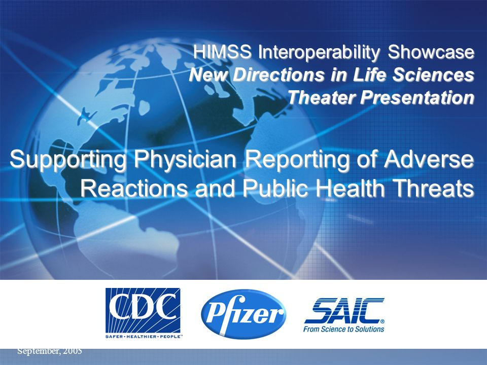 September, 2005 HIMSS Interoperability Showcase New Directions in Life Sciences Theater Presentation Supporting Physician Reporting of Adverse Reactio