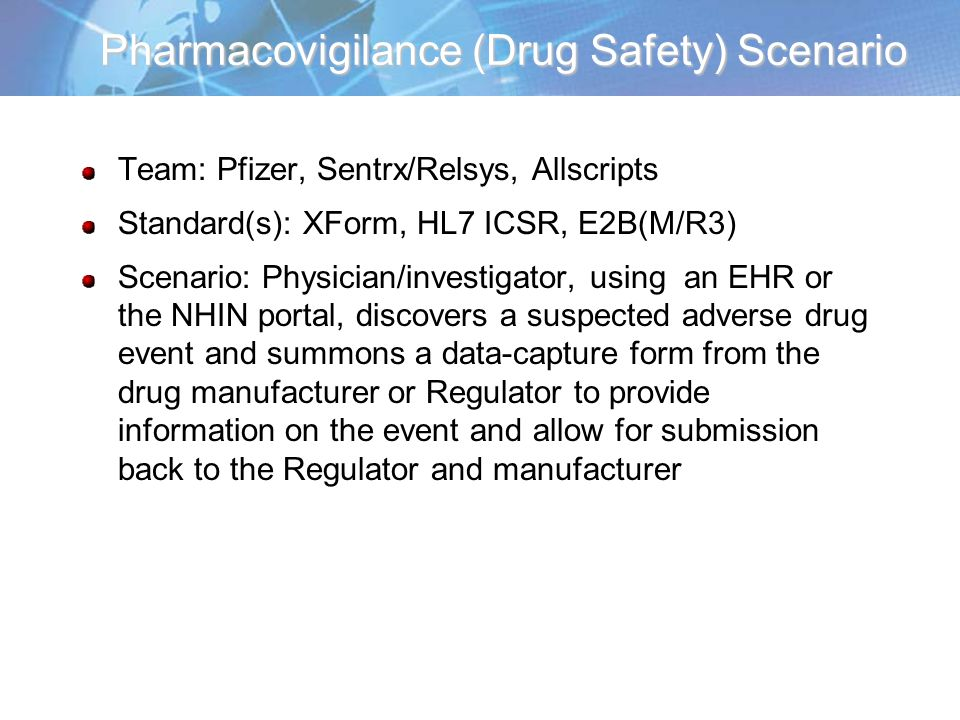 Pharmacovigilance (Drug Safety) Scenario Team: Pfizer, Sentrx/Relsys, Allscripts Standard(s): XForm, HL7 ICSR, E2B(M/R3) Scenario: Physician/investigator, using an EHR or the NHIN portal, discovers a suspected adverse drug event and summons a data-capture form from the drug manufacturer or Regulator to provide information on the event and allow for submission back to the Regulator and manufacturer