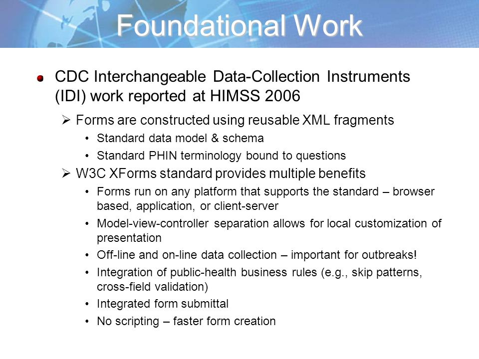 Foundational Work CDC Interchangeable Data-Collection Instruments (IDI) work reported at HIMSS 2006 Forms are constructed using reusable XML fragments