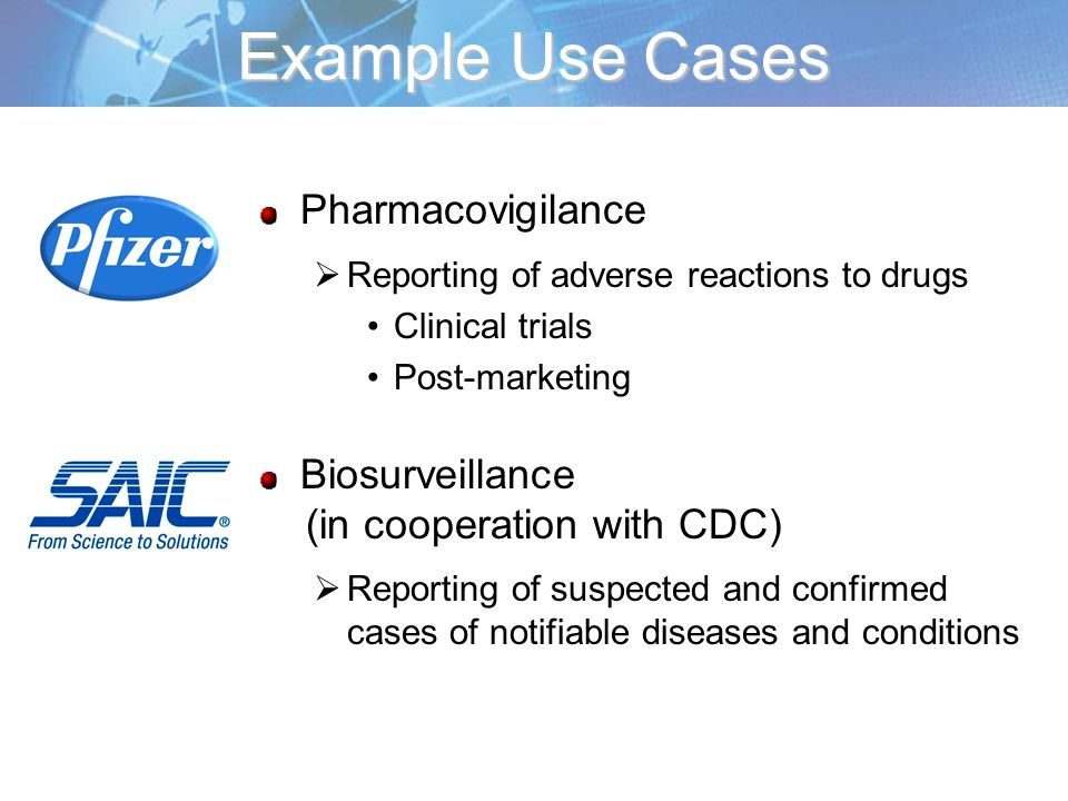Example Use Cases Pharmacovigilance Reporting of adverse reactions to drugs Clinical trials Post-marketing Biosurveillance (in cooperation with CDC) R
