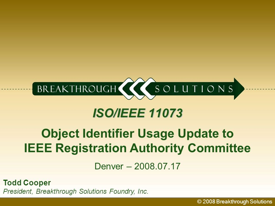 © 2008 Breakthrough Solutions 1 ISO/IEEE 11073 ISO/IEEE 11073 Object Identifier Usage Update to IEEE Registration Authority Committee Denver – 2008.07.17 © 2008 Breakthrough Solutions Todd Cooper President, Breakthrough Solutions Foundry, Inc.