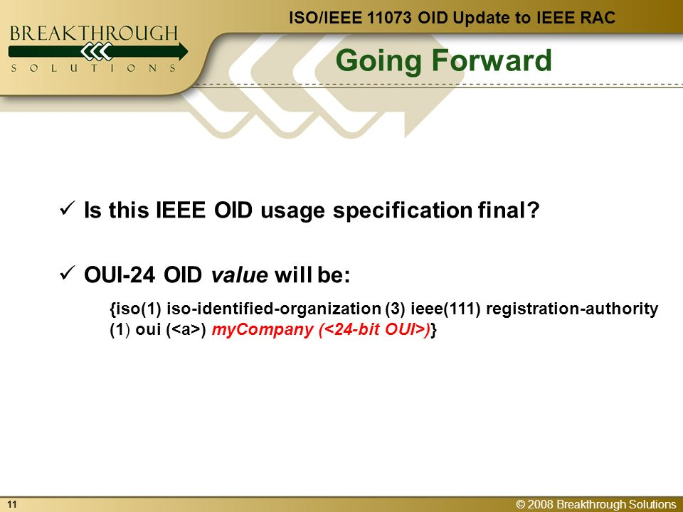 © 2008 Breakthrough Solutions 11 Going Forward ISO/IEEE 11073 OID Update to IEEE RAC Is this IEEE OID usage specification final.