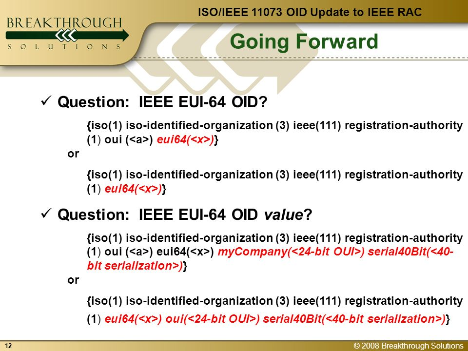 © 2008 Breakthrough Solutions 12 Going Forward ISO/IEEE OID Update to IEEE RAC Question: IEEE EUI-64 OID.