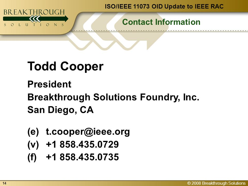 © 2008 Breakthrough Solutions 14 Contact Information ISO/IEEE 11073 OID Update to IEEE RAC Todd Cooper President Breakthrough Solutions Foundry, Inc.