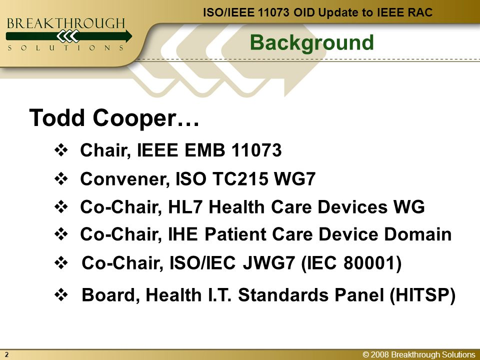 © 2008 Breakthrough Solutions 2 Background Co-Chair, HL7 Health Care Devices WG Convener, ISO TC215 WG7 Co-Chair, IHE Patient Care Device Domain Chair, IEEE EMB 11073 ISO/IEEE 11073 OID Update to IEEE RAC Co-Chair, ISO/IEC JWG7 (IEC 80001) Todd Cooper… Board, Health I.T.