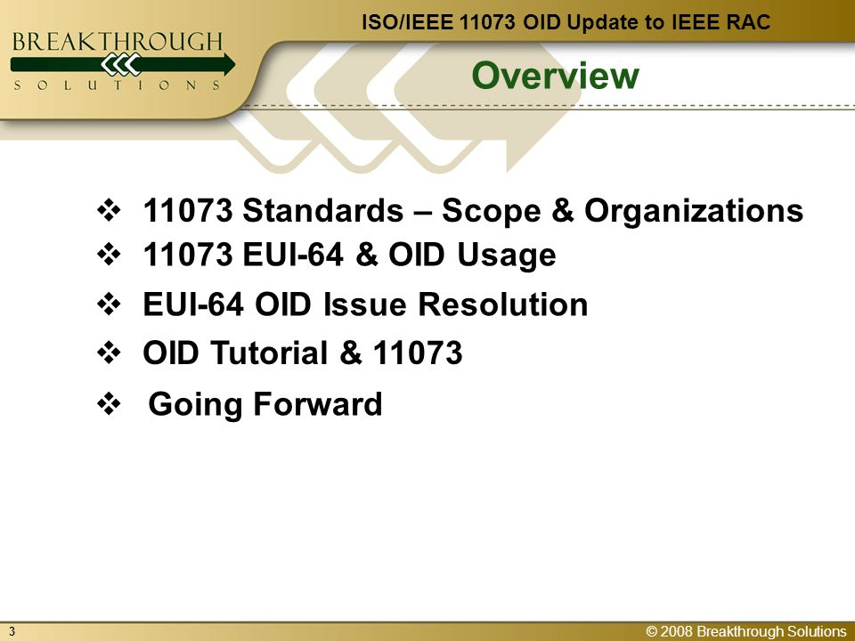 © 2008 Breakthrough Solutions 3 Overview EUI-64 OID Issue Resolution 11073 EUI-64 & OID Usage OID Tutorial & 11073 11073 Standards – Scope & Organizations ISO/IEEE 11073 OID Update to IEEE RAC Going Forward