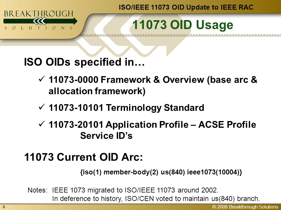 © 2008 Breakthrough Solutions OID Usage ISO/IEEE OID Update to IEEE RAC ISO OIDs specified in… Framework & Overview (base arc & allocation framework) Terminology Standard Application Profile – ACSE Profile Service IDs Current OID Arc: {iso(1) member-body(2) us(840) ieee1073(10004)} Notes:IEEE 1073 migrated to ISO/IEEE around 2002.