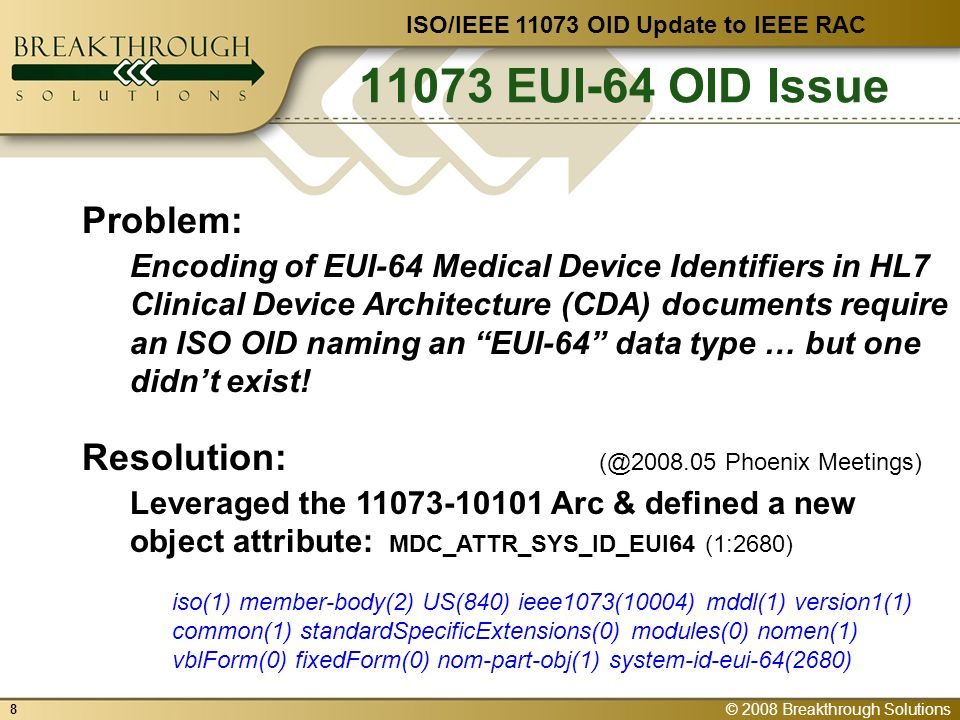© 2008 Breakthrough Solutions 9 OID Tutorial & 11073 ISO/IEEE 11073 OID Update to IEEE RAC Question: Is this an OID … ?!