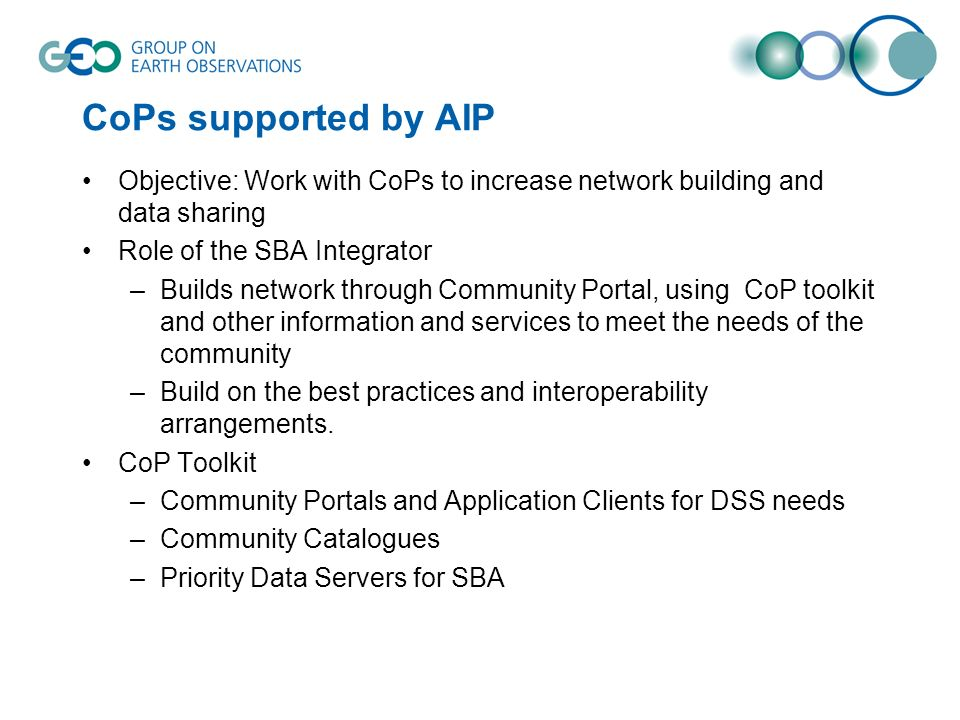 CoPs supported by AIP Objective: Work with CoPs to increase network building and data sharing Role of the SBA Integrator –Builds network through Community Portal, using CoP toolkit and other information and services to meet the needs of the community –Build on the best practices and interoperability arrangements.