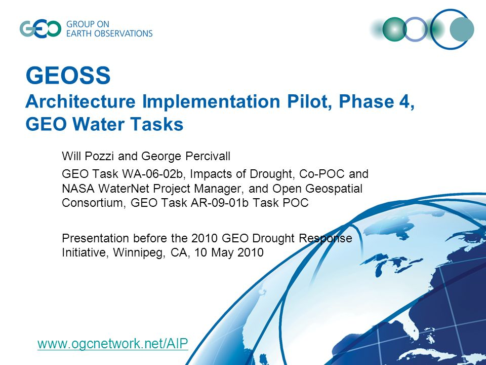 GEOSS Architecture Implementation Pilot, Phase 4, GEO Water Tasks Will Pozzi and George Percivall GEO Task WA-06-02b, Impacts of Drought, Co-POC and NASA WaterNet Project Manager, and Open Geospatial Consortium, GEO Task AR-09-01b Task POC Presentation before the 2010 GEO Drought Response Initiative, Winnipeg, CA, 10 May