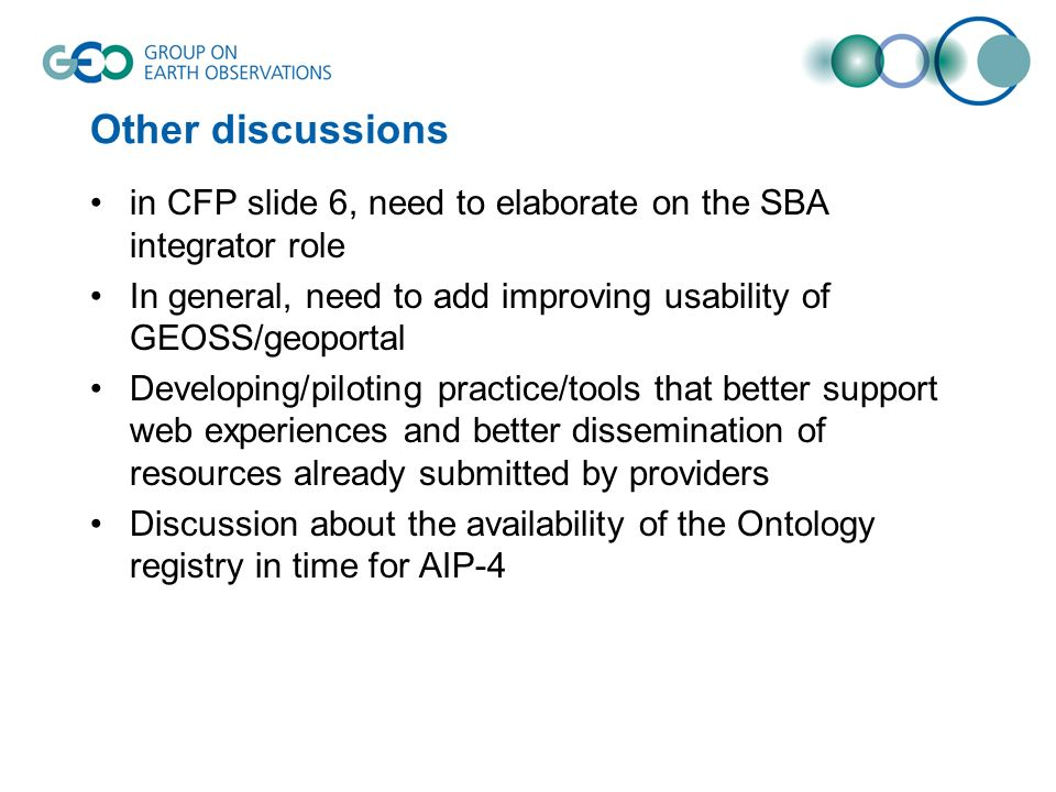 Other discussions in CFP slide 6, need to elaborate on the SBA integrator role In general, need to add improving usability of GEOSS/geoportal Developing/piloting practice/tools that better support web experiences and better dissemination of resources already submitted by providers Discussion about the availability of the Ontology registry in time for AIP-4