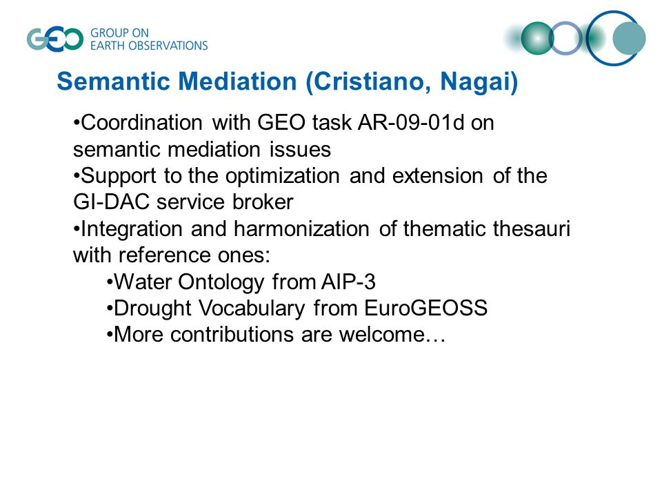 Semantic Mediation (Cristiano, Nagai) Coordination with GEO task AR-09-01d on semantic mediation issues Support to the optimization and extension of the GI-DAC service broker Integration and harmonization of thematic thesauri with reference ones: Water Ontology from AIP-3 Drought Vocabulary from EuroGEOSS More contributions are welcome…
