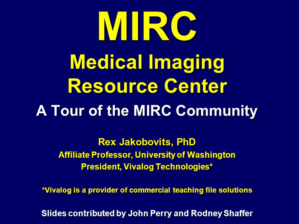MIRC Medical Imaging Resource Center A Tour of the MIRC Community Rex Jakobovits, PhD Affiliate Professor, University of Washington President, Vivalog Technologies* *Vivalog is a provider of commercial teaching file solutions Slides contributed by John Perry and Rodney Shaffer