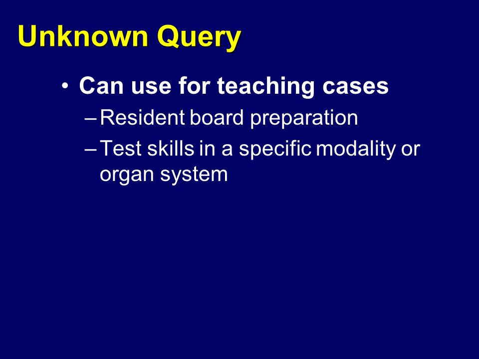 Unknown Query Can use for teaching cases –Resident board preparation –Test skills in a specific modality or organ system