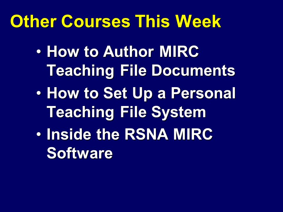Other Courses This Week How to Author MIRC Teaching File DocumentsHow to Author MIRC Teaching File Documents How to Set Up a Personal Teaching File SystemHow to Set Up a Personal Teaching File System Inside the RSNA MIRC SoftwareInside the RSNA MIRC Software