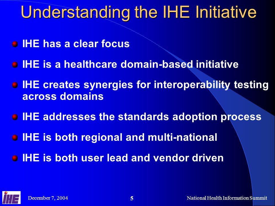 December 7, 2004National Health Information Summit 5 Understanding the IHE Initiative IHE has a clear focus IHE is a healthcare domain-based initiative IHE creates synergies for interoperability testing across domains IHE addresses the standards adoption process IHE is both regional and multi-national IHE is both user lead and vendor driven