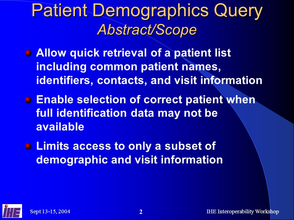 Sept 13-15, 2004IHE Interoperability Workshop 2 Patient Demographics Query Abstract/Scope Allow quick retrieval of a patient list including common pat