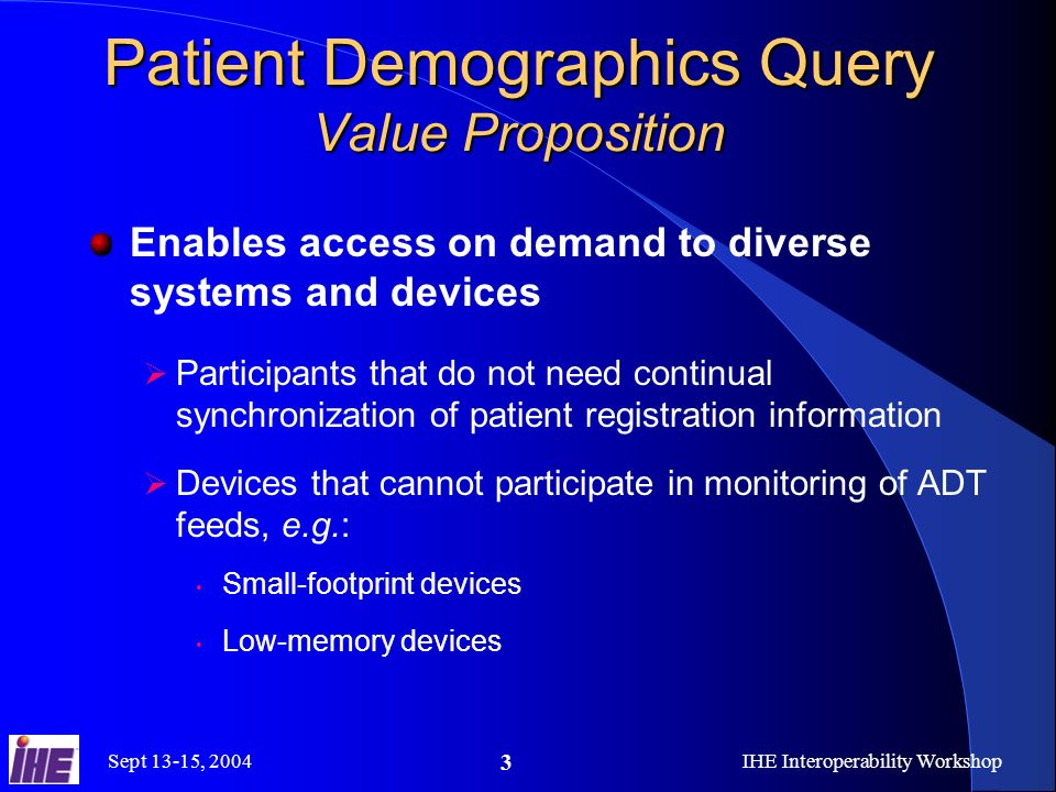 Sept 13-15, 2004IHE Interoperability Workshop 3 Patient Demographics Query Value Proposition Enables access on demand to diverse systems and devices P