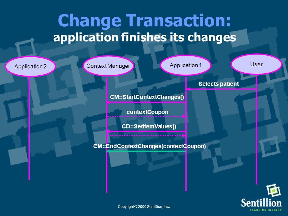Copyright © 2000 Sentillion, Inc. Change Transaction: application sets the proposed context Application 1Context Manager CM::StartContextChanges() Sel