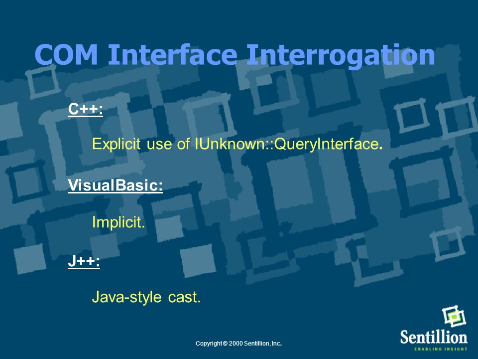 Copyright © 2000 Sentillion, Inc. COM Interface Interrogation interface IUnknown{ HRESULT QueryInterface( [in] REFIID iid, [out] void ** ppvObject); }