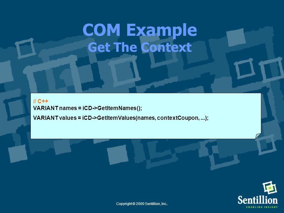Copyright © 2000 Sentillion, Inc. COM Example Set The Context // C++ long contextCoupon = iCM->StartContextChanges(…); VARIANT names = // names of ite