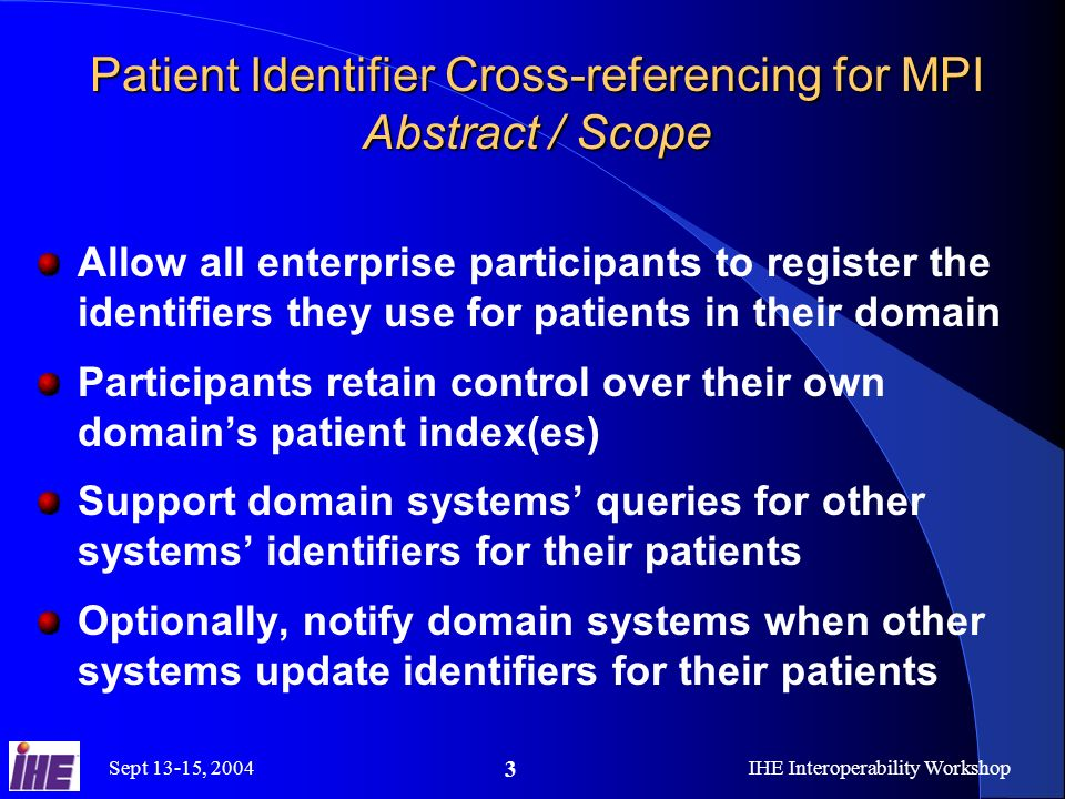 Sept 13-15, 2004IHE Interoperability Workshop 3 Patient Identifier Cross-referencing for MPI Abstract / Scope Allow all enterprise participants to register the identifiers they use for patients in their domain Participants retain control over their own domains patient index(es) Support domain systems queries for other systems identifiers for their patients Optionally, notify domain systems when other systems update identifiers for their patients