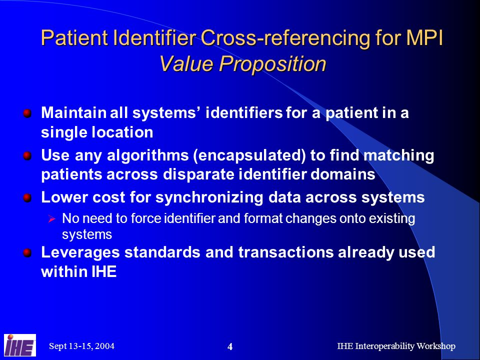 Sept 13-15, 2004IHE Interoperability Workshop 4 Patient Identifier Cross-referencing for MPI Value Proposition Maintain all systems identifiers for a patient in a single location Use any algorithms (encapsulated) to find matching patients across disparate identifier domains Lower cost for synchronizing data across systems No need to force identifier and format changes onto existing systems Leverages standards and transactions already used within IHE