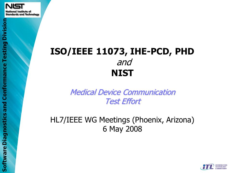 Software Diagnostics and Conformance Testing Division Medical Device Communication Test Effort ISO/IEEE 11073, IHE-PCD, PHD and NIST Medical Device Communication Test Effort HL7/IEEE WG Meetings (Phoenix, Arizona) 6 May 2008