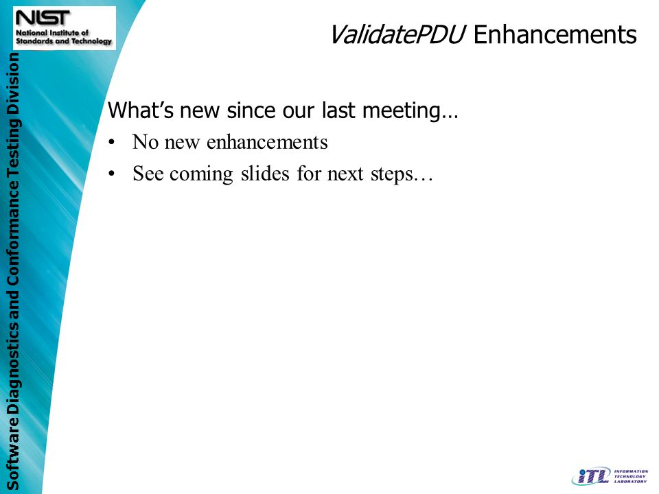 Software Diagnostics and Conformance Testing Division ValidatePDU Enhancements Whats new since our last meeting… No new enhancements See coming slides
